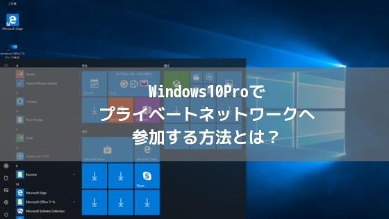 Windows10Proでプライベートネットワークへ参加する方法とは?アイキャッチ