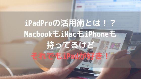 iPadProの活用術とは!?MacbookもiMacもiPhoneも持ってるけどそれでもiPadが好き!アイキャッチ
