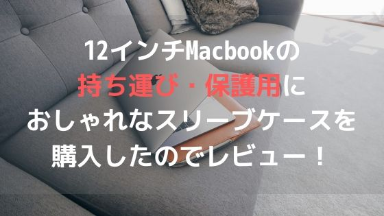 12インチMacbookの持ち運び・保護用におしゃれなスリーブケースを購入したのでレビュー!アイキャッチ