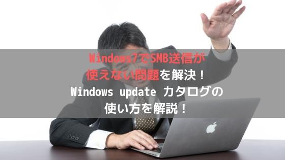 Windows7でSMB送信が使えない問題を解決!Windows update カタログの使い方を解説!アイキャッチ