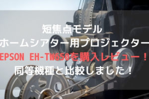 短焦点モデル ホームシアター用プロジェクターEPSON EH-TW650を購入レビュー!同等機種と比較しました!アイキャッチ