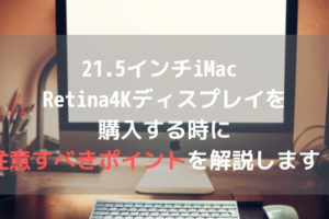 21.5インチiMac Retina4Kディスプレイを購入する時に注意すべきポイントを解説します!アイキャッチ