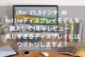 iMac 21.5インチ 4K Retinaディスプレイモデルを購入して1年半レビュー!美しすぎるディスプレイにはウットリしますよ?アイキャッチ
