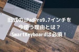 旧式のiPadPro9.7インチを今使う理由とは?SmartKeyboardは必須!アイキャッチ