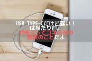 USB TypeCだけど遅い!は当たり前。TypeCってコネクタの形状のことだよアイキャッチ