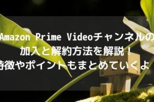 Amazon Prime Videoチャンネルの加入と解約方法を解説!特徴やポイントもまとめていくよ!アイキャッチ