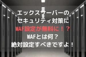 エックスサーバーのセキュリティ対策にWAF設定が無料に!?WAFとは何?絶対設定すべきですよ!アイキャッチ