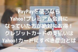 PayPayを使うならYahoo!プレミアム会員になっていた方が絶対にお得!クレジットカードの支払いはYahoo!カードにすべき理由とはアイキャッチ
