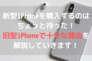 新型iPhoneを購入するのはちょっと待った!旧型iPhoneで十分な理由を解説していきます!アイキャッチ