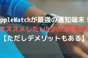 AppleWatchが最強の通知端末!オススメしたい9つの活用方法【ただしデメリットもある】アイキャッチ