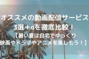 オススメの動画配信サービス3選+αを徹底比較!【暑い夏は自宅でゆっくり映画やドラマやアニメを楽しもう!】アイキャッチ