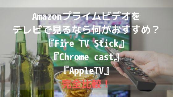 Amazonプライムビデオをテレビで見るなら何がおすすめ?『Fire TV Stick』『 Chrome cast』『 AppleTV』完全比較!アイキャッチ