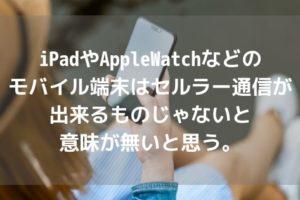 iPadやAppleWatchなどのモバイル端末はセルラー通信が出来るものじゃないと意味が無いと思う。アイキャッチ