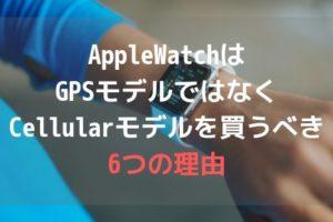 AppleWatchはGPSモデル(Wifiモデル)ではなくCellularモデルを買うべき6つの理由アイキャッチ