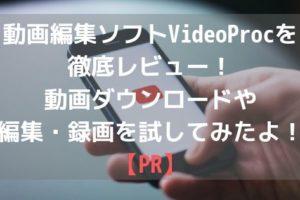 動画編集ソフトVideoProcを徹底レビュー!動画ダウンロードや編集・録画を試してみたよ!【PR】アイキャッチ