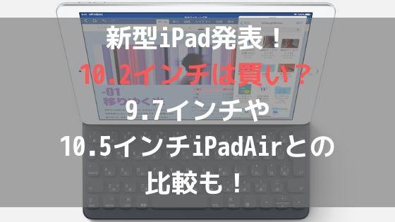 新型iPad発表!10.2インチは買い?9.7インチや10.5インチiPadAirとの比較も!アイキャッチ