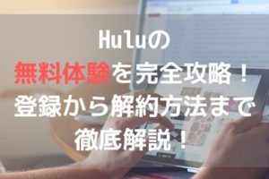 Huluの無料体験の完全攻略!登録から解約方法まで徹底解説!アイキャッチ