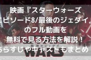 映画『スターウォーズ・エピソード8/最後のジェダイ』のフル動画を無料で見る方法を解説!あらすじやキャストもまとめ!アイキャッチ