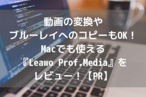 動画の変換やブルーレイへのコピーもOK!Macでも使える『Leawo Prof.Media』をレビュー!【PR】アイキャッチ