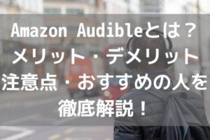 Amazon Audibleとは?メリット・デメリット・注意点・おすすめの人を徹底解説!アイキャッチ