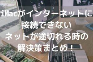 iMacがインターネットに接続できない・ネットが途切れる時の解決策まとめ!アイキャッチ