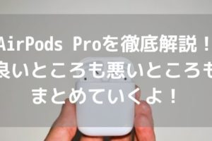 AirPods Proを徹底解説!良いところ(メリット)も悪いところ(デメリット)もまとめていくよ!アイキャッチ