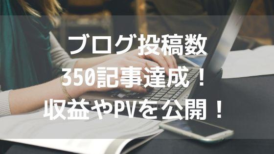ブログ投稿数350記事達成!収益やPVを公開!アイキャッチ