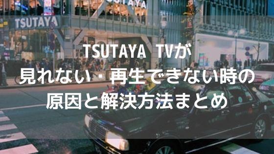 TSUTAYA TVが見れない・再生できない時の原因と解決方法まとめアイキャッチ