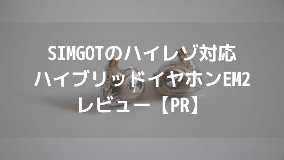 SIMGOTのハイレゾ対応ハイブリッドイヤホンEM2をレビュー【PR】アイキャッチ