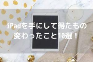 【迷う人必見】iPadを手にして得たもの・変わったこと10選!アイキャッチ