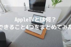 【Apple好きは手に入れるべし】AppleTVとは何?できること4つをまとめてみたアイキャッチ