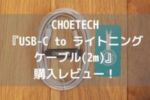 CHOETECH『USB-C to ライトニング ケーブル(2m)』購入レビュー!【最大30w充電に対応】アイキャッチ